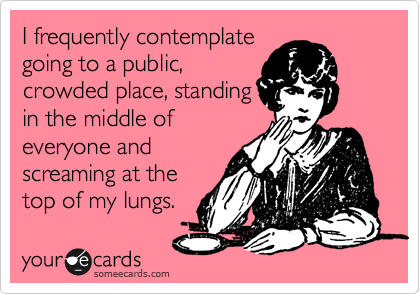 I frequently contemplate going to a public, crowded place, standing in the middle of everyone and screaming at the top of my lungs.