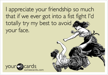 I appreciate your friendship so much that if we ever got into a fist