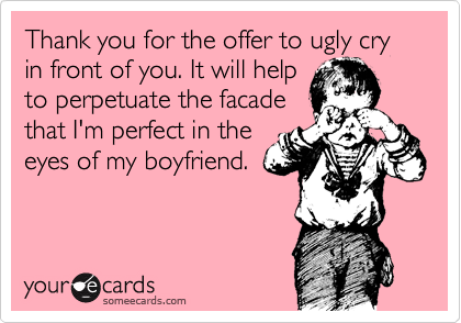 Thank you for the offer to ugly cry in front of you. It will help to perpetuate the facade that I'm perfect in the eyes of my boyfriend.