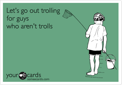 Let's go out trolling  