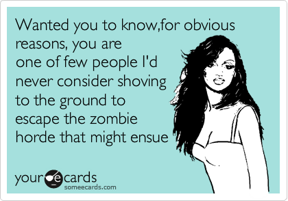 Wanted you to know,for obvious reasons, you are one of few people I'd never consider shoving to the ground to escape the zombie horde that might ensue