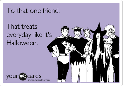 To that one friend,  That treats everyday like it's Halloween.
