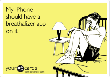 My iPhone  should have a breathalizer app  on it.