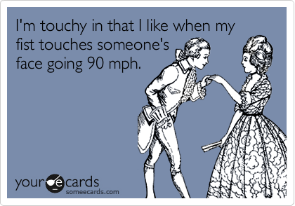 I'm touchy in that I like when my fist touches someone's face going 90 mph.