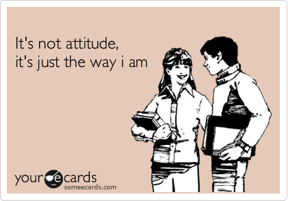 It's not attitude,  it's just the way i am