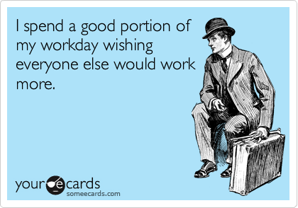 I spend a good portion of my workday wishing everyone else would work more.
