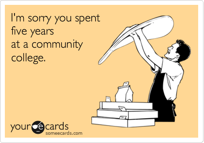 I'm sorry you spent five years at a community college.