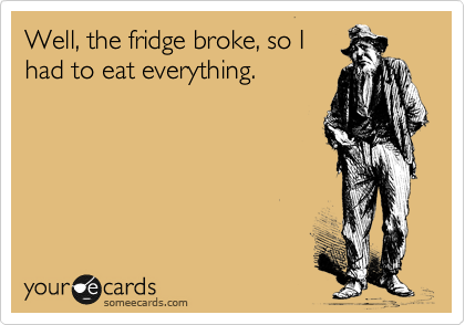 Well, the fridge broke, so I had to eat everything.