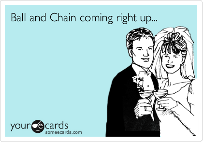 Ball and Chain coming right up...