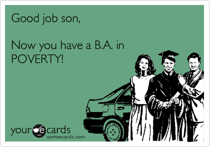 Good job son,  Now you have a B.A. in POVERTY!
