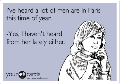 I've heard a lot of men are in Paris this time of year.  -Yes, I haven't heard from her lately either.