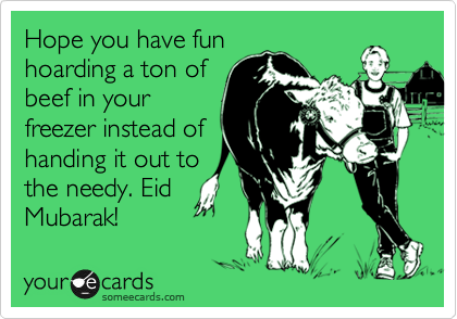 Hope you have fun hoarding a ton of beef in your freezer instead of handing it out to the needy. Eid Mubarak!
