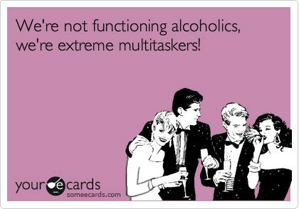 We're not functioning alcoholics, we're extreme multitaskers!