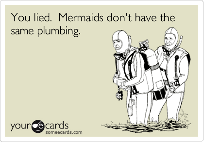 You lied.  Mermaids don't have the same plumbing.