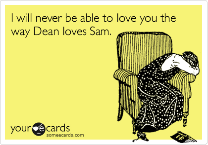 I will never be able to love you the way Dean loves Sam.