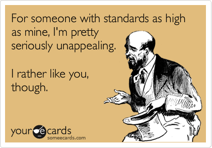 For someone with standards as high as mine, I'm pretty seriously unappealing.  I rather like you, though.