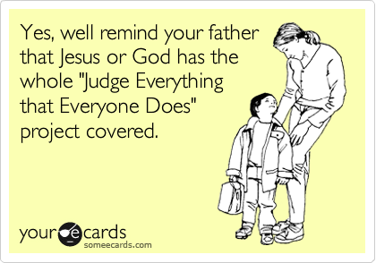 """Yes, well remind your father  that Jesus or God has the  whole """"Judge Everything that Everyone Does"""" project covered."""