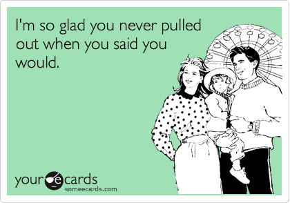 I'm so glad you never pulled out when you said you would.