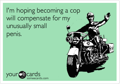 I'm hoping becoming a cop will compensate for my unusually small penis.