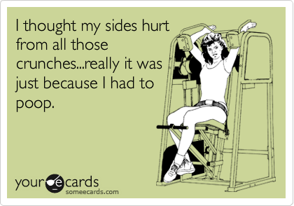 I thought my sides hurt from all those crunches...really it was just because I had to poop.