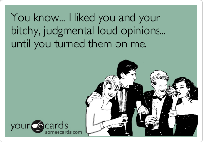 You know... I liked you and your bitchy, judgmental loud opinions... until you turned them on me.