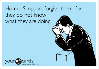 Homer Simpson, forgive them, for they do not know what they are doing..