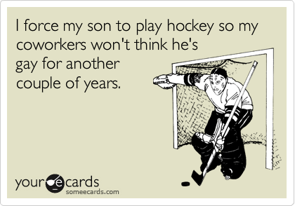 I force my son to play hockey so my coworkers won't think he's gay for another couple of years.