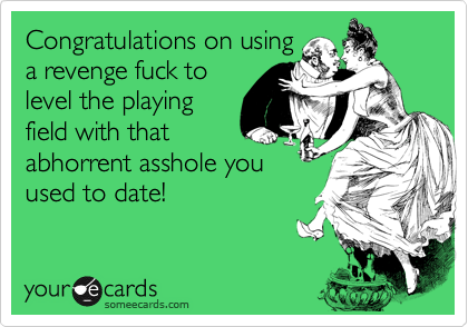Congratulations on using a revenge fuck to level the playing field with that abhorrent asshole you used to date!