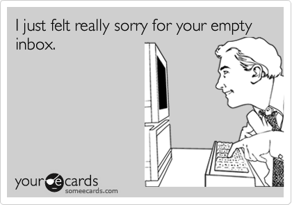 I just felt really sorry for your empty inbox.