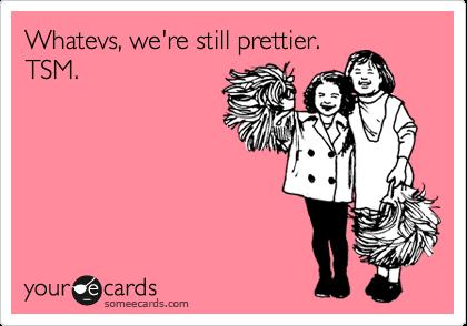 Whatevs, we're still prettier.  TSM.
