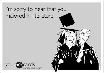 I'm sorry to hear that you majored in literature.