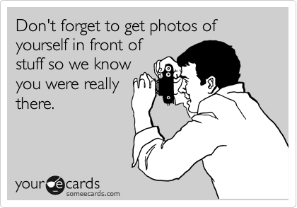 Don't forget to get photos of yourself in front of stuff so we know you were really there.