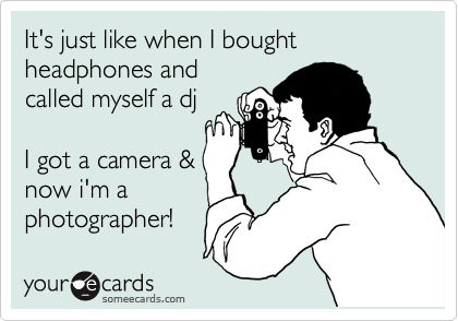 It's just like when I bought headphones and called myself a dj  I got a camera & now i'm a photographer!