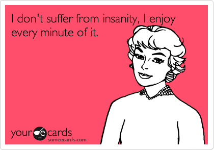 I don't suffer from insanity, I enjoy every minute of it.