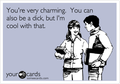 You're very charming.  You can also be a dick, but I'm cool with that.