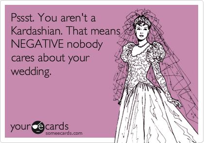 Pssst. You aren't a Kardashian. That means NEGATIVE nobody cares about your wedding.