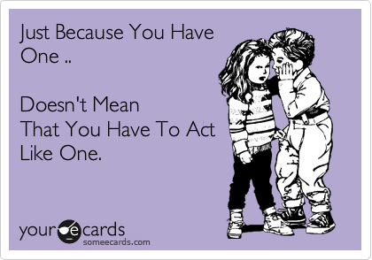 Just Because You Have One ..    Doesn't Mean That You Have To Act Like One.