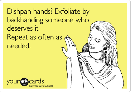 Dishpan hands? Exfoliate by backhanding someone who deserves it. Repeat as often as needed.