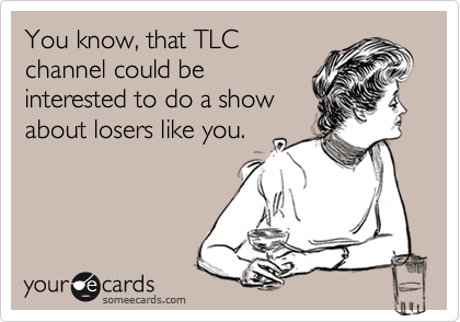 You know, that TLC channel could be interested to do a show about losers like you.