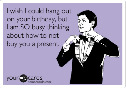 I wish I could hang out on your birthday, but I am SO busy thinking about how to not buy you a present.