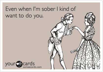 Even when I'm sober I kind of want to do you.