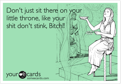 Don't just sit there on your little throne, like your shit don't stink, Bitch!!