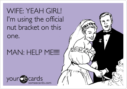 WIFE: YEAH GIRL! I'm using the official nut bracket on this one.  MAN: HELP ME!!!!!