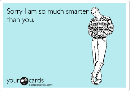Sorry I am so much smarter than you.