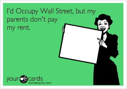 I'd Occupy Wall Street, but my parents don't pay my rent.