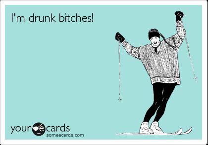 I'm drunk bitches!