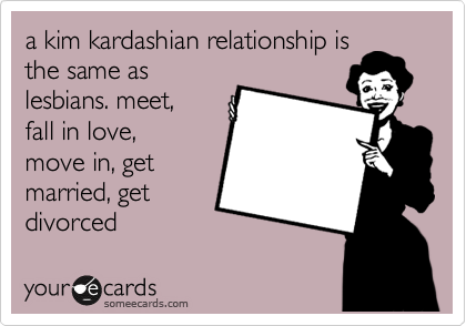 a kim kardashian relationship is the same as lesbians. meet,  fall in love, move in, get married, get divorced