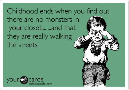 Childhood ends when you find out there are no monsters in  your closet........and that  they are really walking the streets.