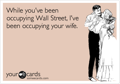 While you've been occupying Wall Street, I've been occupying your wife.