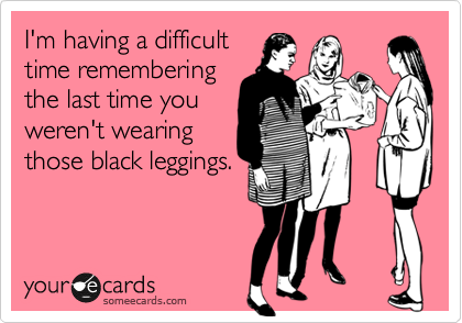 I'm having a difficult time remembering the last time you weren't wearing those black leggings.